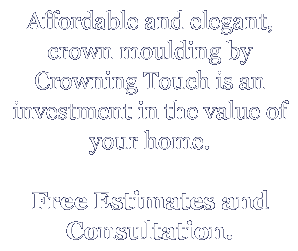Affordable and elegant, crown moulding by Crowning Touch is an investment in the value of your home. Free Estimates and Consultation.